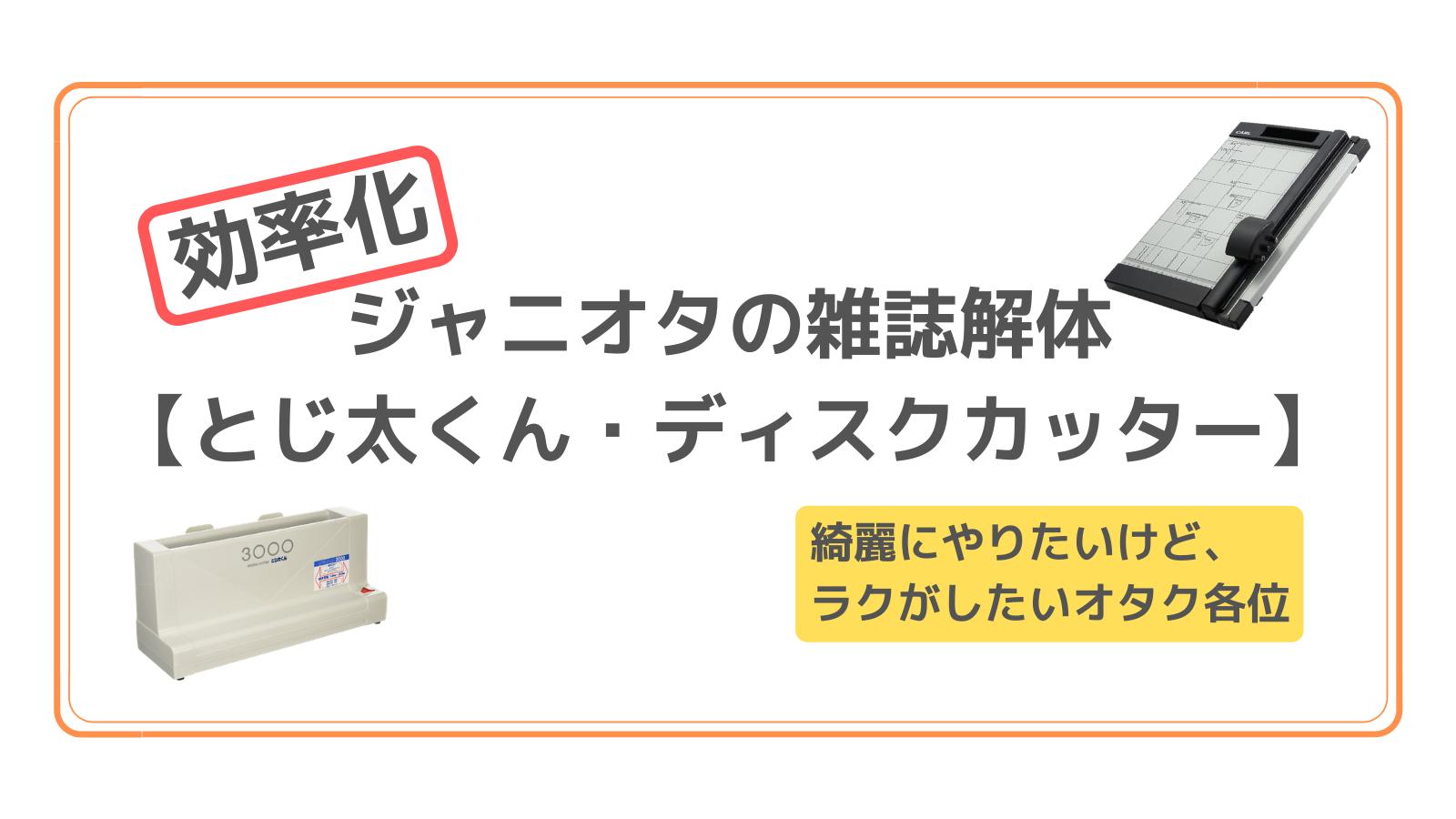 アイキャッチ 【効率化】ジャニオタの雑誌解体【とじ太くん・ディスクカッター】