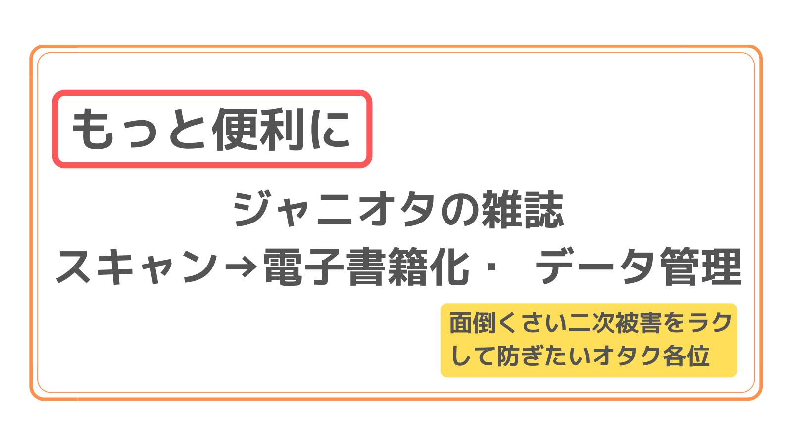 アイキャッチ 【もっと便利に】ジャニオタの雑誌のスキャン→電子書籍化・ データ管理